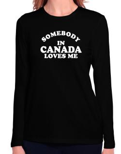 Somebody In Canada Loves Me Long Sleeve T-Shirt-Womens