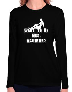 Want To Be Mrs. Aguirre? Long Sleeve T-Shirt-Womens