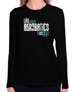 Life Without Aerobatics ... Is Not Life ! Long Sleeve T-Shirt-Womens