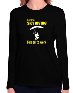 """  BORN TO Skydiving , FORCED TO WORK  ! / SIGN "" Long Sleeve T-Shirt-Womens"