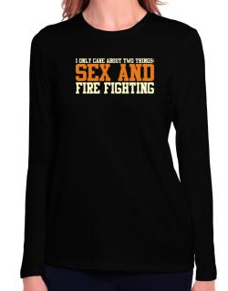 I Only Care About Two Things: Sex And Fire Fighting Long Sleeve T-Shirt-Womens