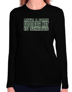 Life Is A Game , Footbag Net Is Serious !!! Long Sleeve T-Shirt-Womens