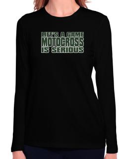 Life Is A Game , Motocross Is Serious !!! Long Sleeve T-Shirt-Womens