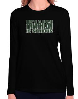 Life Is A Game , Triathlon Is Serious !!! Long Sleeve T-Shirt-Womens