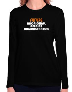 Future Aboriginal Affairs Administrator Long Sleeve T-Shirt-Womens