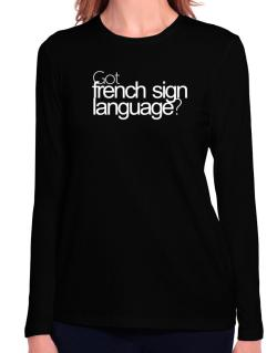 Got French Sign Language? Long Sleeve T-Shirt-Womens