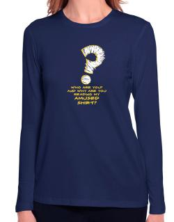 Who Are You? And Why Are You Reading My Amused Shirt? Long Sleeve T-Shirt-Womens