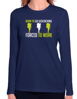 """ BORN TO go Geocaching , FORCED TO WORK "" Long Sleeve T-Shirt-Womens"