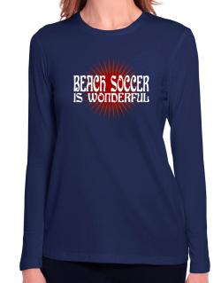 Beach Soccer Is Wonderful Long Sleeve T-Shirt-Womens