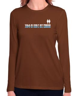 Vala Is Only My Friend Long Sleeve T-Shirt-Womens
