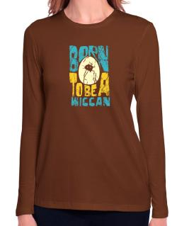 Born To Be A Wiccan Long Sleeve T-Shirt-Womens
