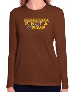 New Life Churches International Is Not A Crime Long Sleeve T-Shirt-Womens