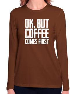 Ok But Coffee Comes First Long Sleeve T-Shirt-Womens