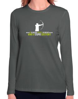 To do Archery or not to do Archery, what a stupid question!!  Long Sleeve T-Shirt-Womens