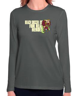 Beach Soccer Is For Real Heroes Long Sleeve T-Shirt-Womens