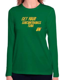 Get Your Subcontrabass Tuba On Long Sleeve T-Shirt-Womens