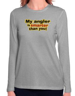 My Angler Is Smarter Than You! Long Sleeve T-Shirt-Womens