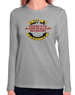 Only My North American Bison Understands Me Long Sleeve T-Shirt-Womens
