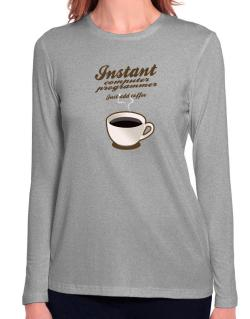 Instant Computer Programmer, just add coffee Long Sleeve T-Shirt-Womens