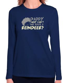Daddy Why Can`t We Have A Reindeer ? Long Sleeve T-Shirt-Womens