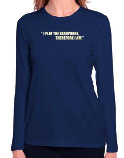 I Play The Guitar Saxophone, Therefore I Am Long Sleeve T-Shirt-Womens