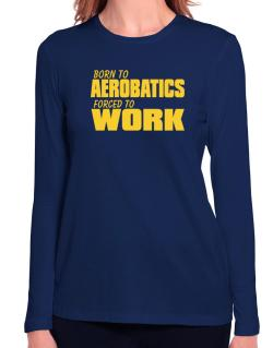 Born For Aerobatics , Forced To Work ! Long Sleeve T-Shirt-Womens