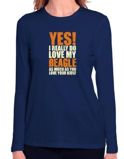 Yes! I Really Do Love My Beagle Long Sleeve T-Shirt-Womens