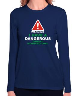 Warning! I Have A Dangerous Great Horned Owl Long Sleeve T-Shirt-Womens