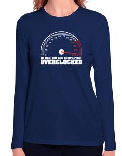 In Bed You Are Completely Overclocked Long Sleeve T-Shirt-Womens