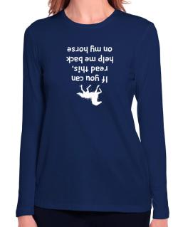 IF YOU CAN READ THIS, PUT ME BACK ON MY HORSE! Long Sleeve T-Shirt-Womens