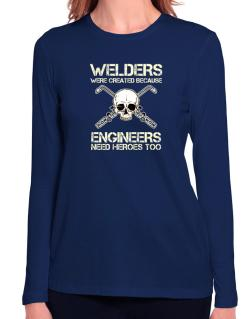 Welders were created because engineers need heroes too Long Sleeve T-Shirt-Womens