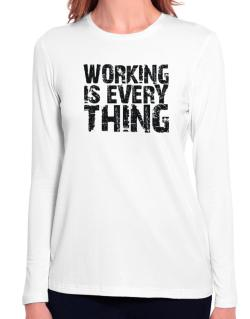 Working Is Everything Long Sleeve T-Shirt-Womens