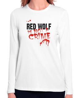 Being A ... Red Wolf Is Not A Crime Long Sleeve T-Shirt-Womens