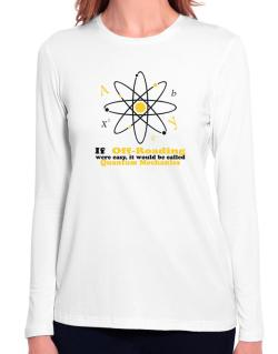 If Off Roading Were Easy, It Would Be Called Quantum Mechanics Long Sleeve T-Shirt-Womens