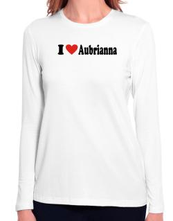 I Love Aubrianna Long Sleeve T-Shirt-Womens