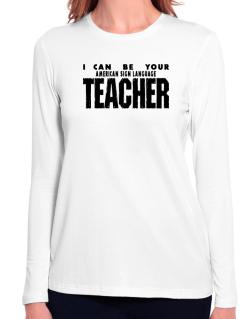 I Can Be You American Sign Language Teacher Long Sleeve T-Shirt-Womens