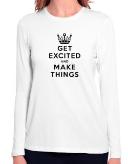 Get Excited and Make Things Long Sleeve T-Shirt-Womens