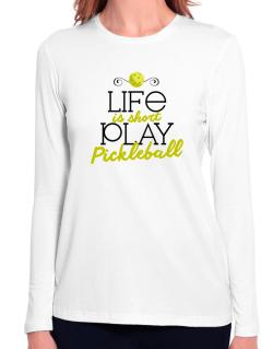 Life is short play pickleball Long Sleeve T-Shirt-Womens