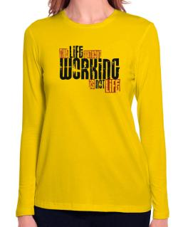 Life Without Working Is Not Life Long Sleeve T-Shirt-Womens