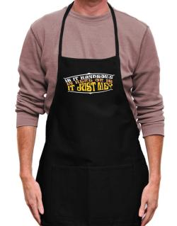Is It Handsome In Here Or Is It Just Me? Apron