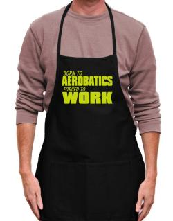 Born For Aerobatics , Forced To Work ! Apron
