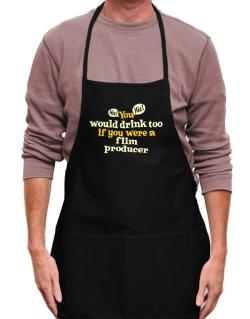 You Would Drink Too, If You Were A Film Producer Apron