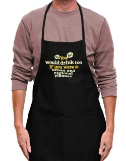 You Would Drink Too, If You Were An Urban And Regional Planner Apron