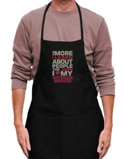 The More I Learn About People The More I Love My Australian Shepherd Apron