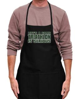 Life Is A Game , Triathlon Is Serious !!! Apron