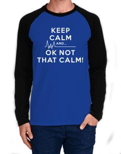 Keep Calm and  Ok Not That Calm! Long-sleeve Raglan T-Shirt