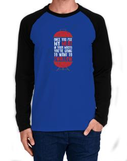 Once you put my meat in your mouth Long-sleeve Raglan T-Shirt