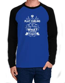 To play Curling or not to play Curling, What a stupid question? Long-sleeve Raglan T-Shirt