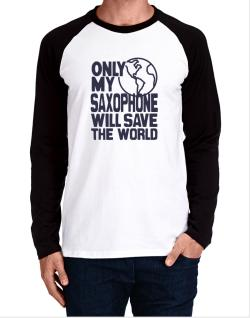 Only My Saxophone Will Save The World Long-sleeve Raglan T-Shirt