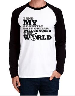I And My Acoustic Bass Guitar Will Conquer The World Long-sleeve Raglan T-Shirt